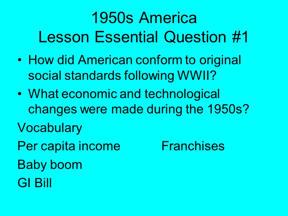 1950s America Lesson Essential Question #1 How did American conform to original social standards following WWII? What economic and technological chang