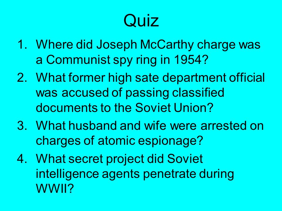 Quiz 1.Where did Joseph McCarthy charge was a Communist spy ring in 1954? 2.What former high sate department official was accused of passing classifie