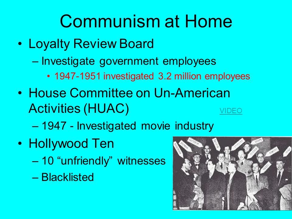 Communism at Home Loyalty Review Board –Investigate government employees 1947-1951 investigated 3.2 million employees House Committee on Un-American A