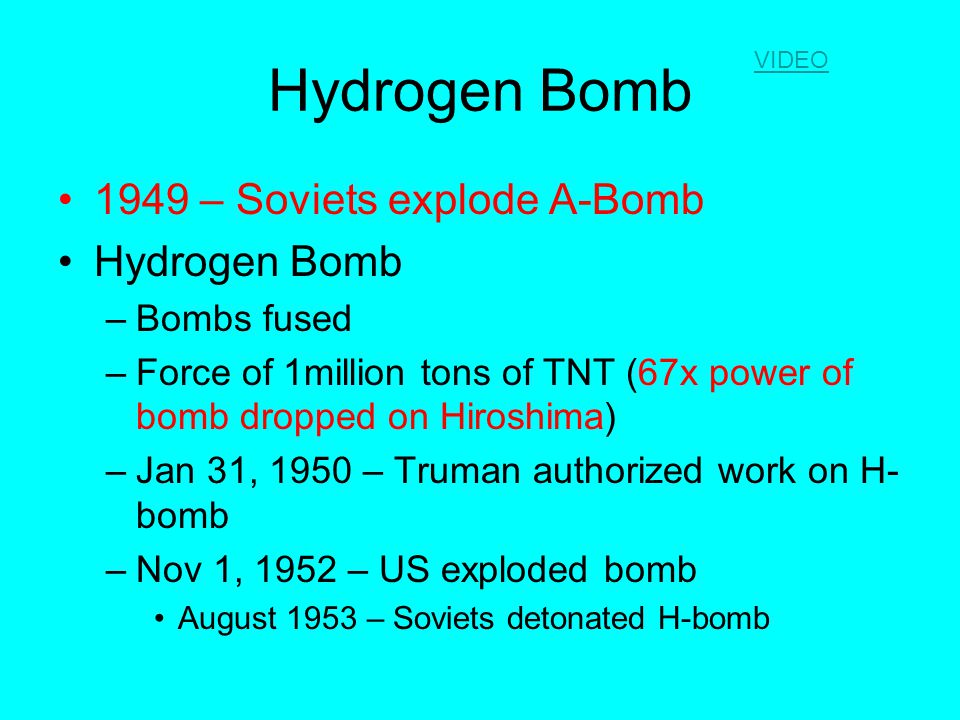 Hydrogen Bomb 1949 – Soviets explode A-Bomb Hydrogen Bomb –Bombs fused –Force of 1million tons of TNT (67x power of bomb dropped on Hiroshima) –Jan 31, 1950 – Truman authorized work on H- bomb –Nov 1, 1952 – US exploded bomb August 1953 – Soviets detonated H-bomb VIDEO