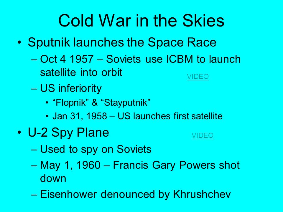 Cold War in the Skies Sputnik launches the Space Race –Oct 4 1957 – Soviets use ICBM to launch satellite into orbit –US inferiority Flopnik & Stayputnik Jan 31, 1958 – US launches first satellite U-2 Spy Plane –Used to spy on Soviets –May 1, 1960 – Francis Gary Powers shot down –Eisenhower denounced by Khrushchev VIDEO