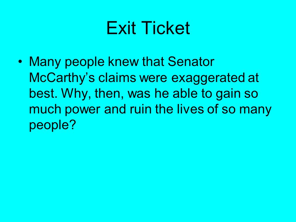 Exit Ticket Many people knew that Senator McCarthy's claims were exaggerated at best. Why, then, was he able to gain so much power and ruin the lives