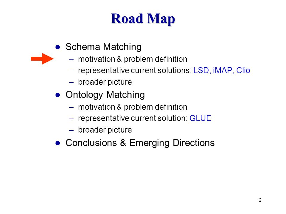 2 Road Map Schema Matching –motivation & problem definition –representative current solutions: LSD, iMAP, Clio –broader picture Ontology Matching –motivation & problem definition –representative current solution: GLUE –broader picture Conclusions & Emerging Directions