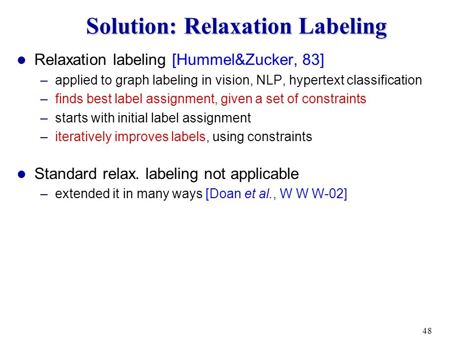 48 Solution: Relaxation Labeling Relaxation labeling [Hummel&Zucker, 83] –applied to graph labeling in vision, NLP, hypertext classification –finds best label assignment, given a set of constraints –starts with initial label assignment –iteratively improves labels, using constraints Standard relax.