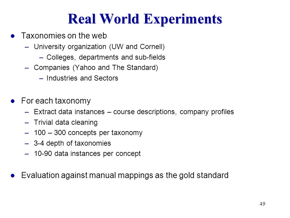 49 Real World Experiments Taxonomies on the web –University organization (UW and Cornell) –Colleges, departments and sub-fields –Companies (Yahoo and The Standard) –Industries and Sectors For each taxonomy –Extract data instances – course descriptions, company profiles –Trivial data cleaning –100 – 300 concepts per taxonomy –3-4 depth of taxonomies –10-90 data instances per concept Evaluation against manual mappings as the gold standard