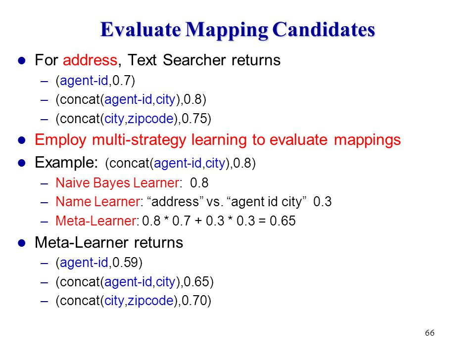 66 Evaluate Mapping Candidates For address, Text Searcher returns –(agent-id,0.7) –(concat(agent-id,city),0.8) –(concat(city,zipcode),0.75) Employ multi-strategy learning to evaluate mappings Example: (concat(agent-id,city),0.8) –Naive Bayes Learner: 0.8 –Name Learner: address vs.