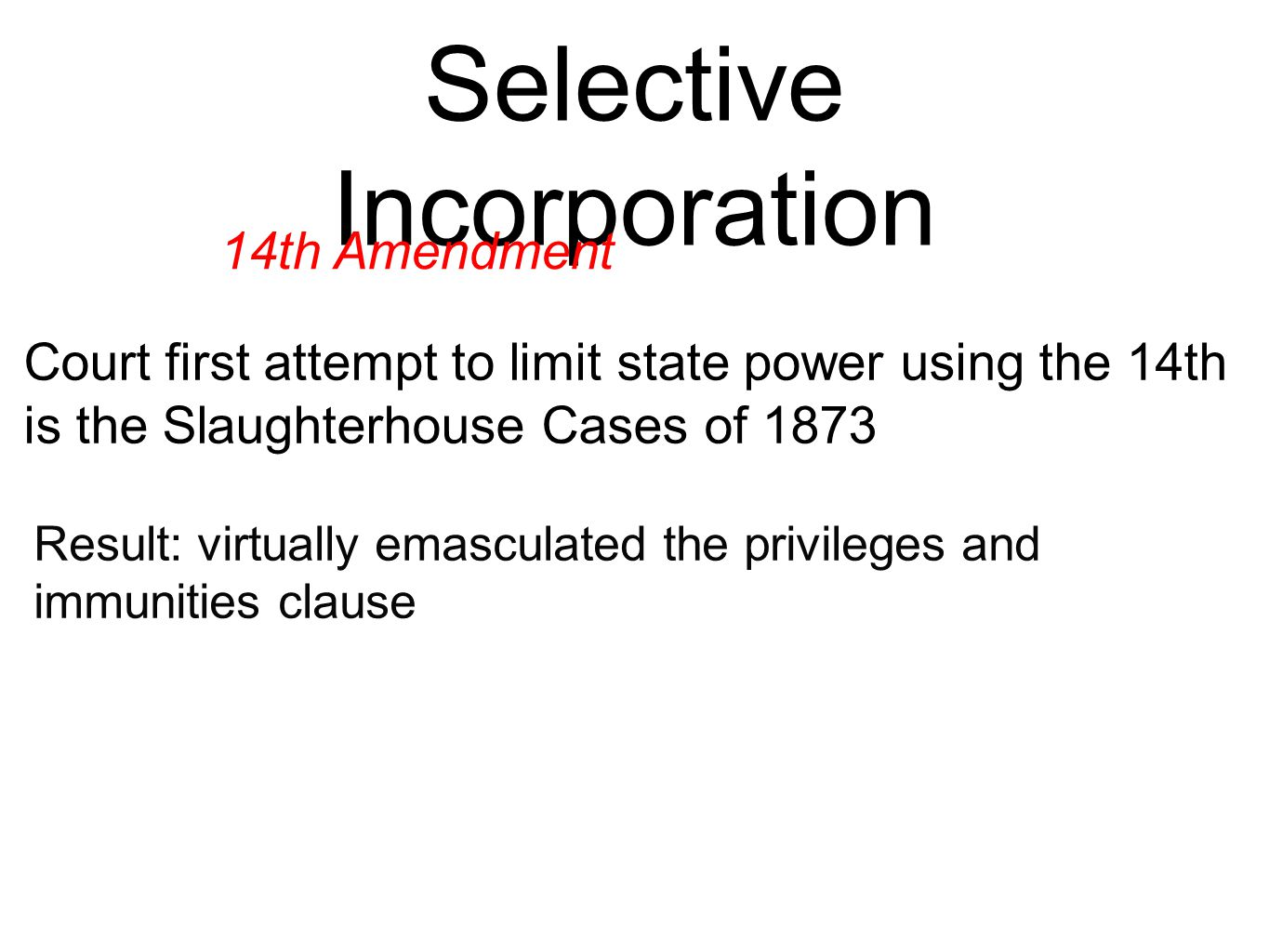 Selective Incorporation 14th Amendment Court first attempt to limit state power using the 14th is the Slaughterhouse Cases of 1873 Result: virtually emasculated the privileges and immunities clause