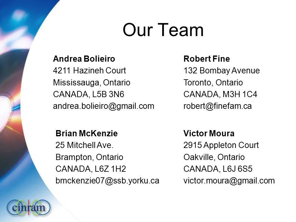 Our Team Andrea Bolieiro 4211 Hazineh Court Mississauga, Ontario CANADA, L5B 3N6 andrea.bolieiro@gmail.com Robert Fine 132 Bombay Avenue Toronto, Ontario CANADA, M3H 1C4 robert@finefam.ca Brian McKenzie 25 Mitchell Ave.