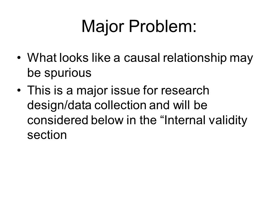 Major Problem: What looks like a causal relationship may be spurious This is a major issue for research design/data collection and will be considered below in the Internal validity section
