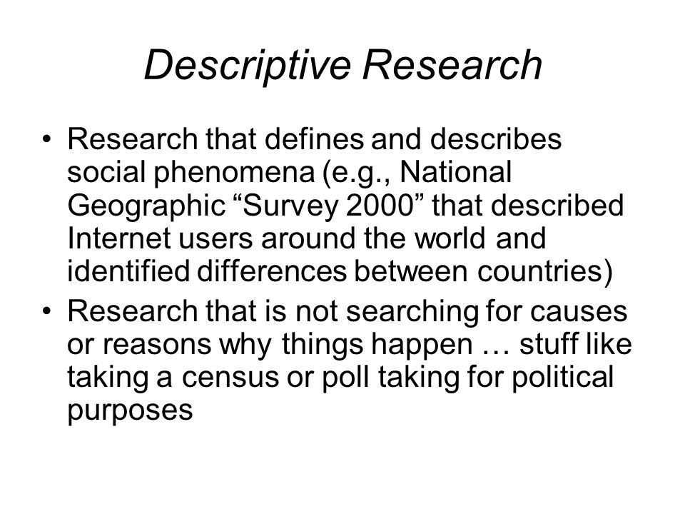 Descriptive Research Research that defines and describes social phenomena (e.g., National Geographic Survey 2000 that described Internet users around the world and identified differences between countries) Research that is not searching for causes or reasons why things happen … stuff like taking a census or poll taking for political purposes