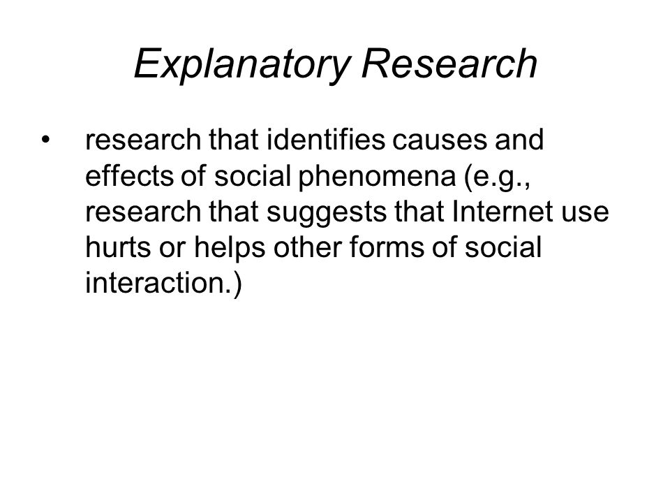 Explanatory Research research that identifies causes and effects of social phenomena (e.g., research that suggests that Internet use hurts or helps other forms of social interaction.)