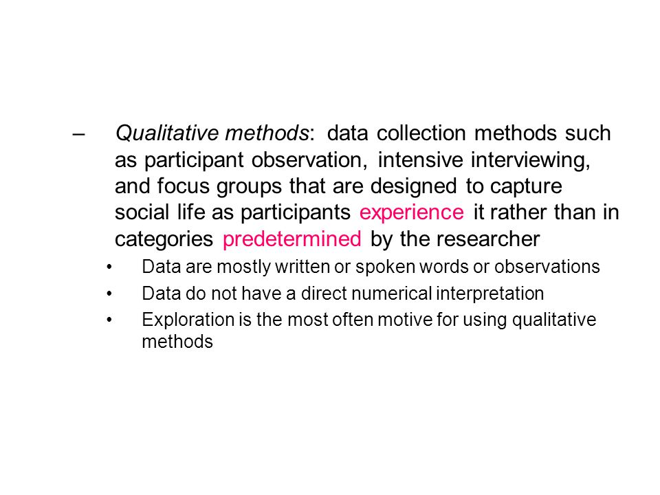 –Qualitative methods: data collection methods such as participant observation, intensive interviewing, and focus groups that are designed to capture social life as participants experience it rather than in categories predetermined by the researcher Data are mostly written or spoken words or observations Data do not have a direct numerical interpretation Exploration is the most often motive for using qualitative methods