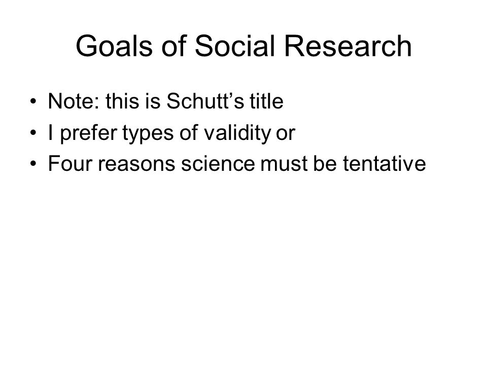 Goals of Social Research Note: this is Schutt's title I prefer types of validity or Four reasons science must be tentative