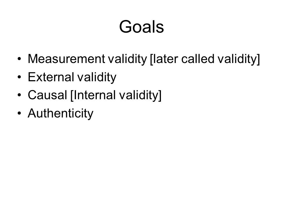 Goals Measurement validity [later called validity] External validity Causal [Internal validity] Authenticity
