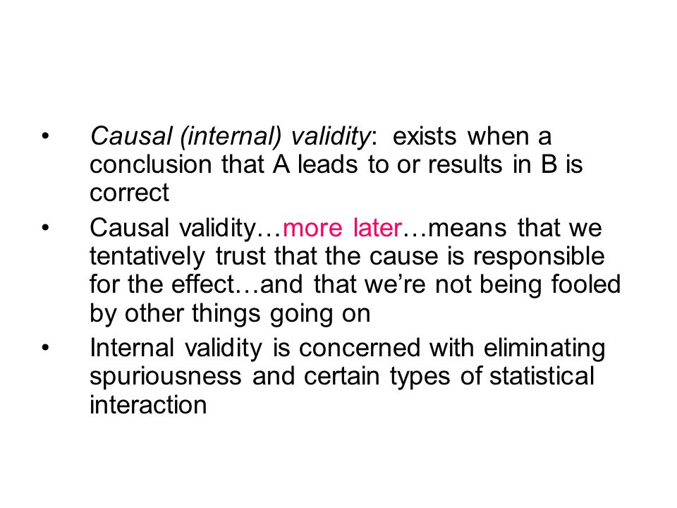 Causal (internal) validity: exists when a conclusion that A leads to or results in B is correct Causal validity…more later…means that we tentatively trust that the cause is responsible for the effect…and that we're not being fooled by other things going on Internal validity is concerned with eliminating spuriousness and certain types of statistical interaction