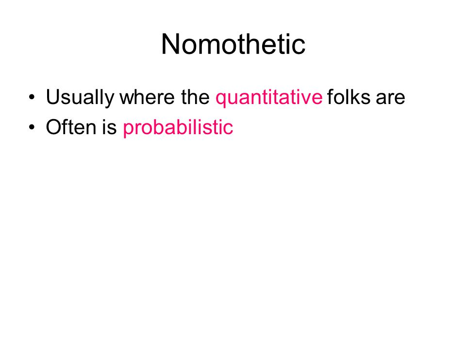 Nomothetic Usually where the quantitative folks are Often is probabilistic