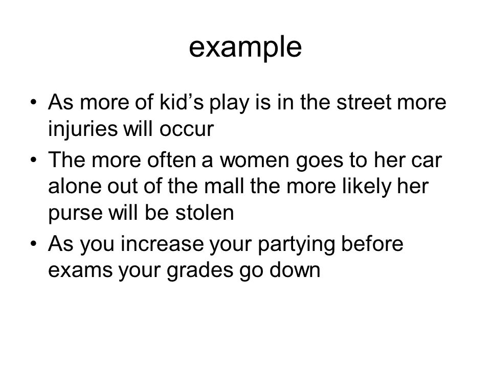 example As more of kid's play is in the street more injuries will occur The more often a women goes to her car alone out of the mall the more likely her purse will be stolen As you increase your partying before exams your grades go down