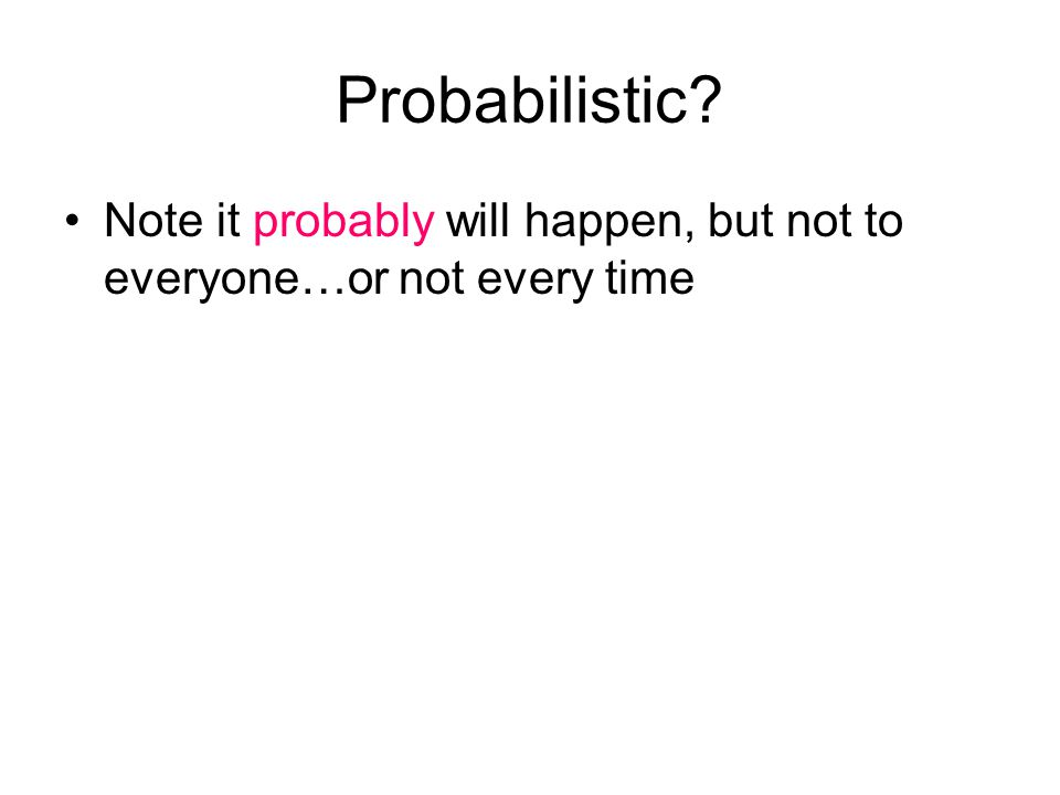 Probabilistic Note it probably will happen, but not to everyone…or not every time