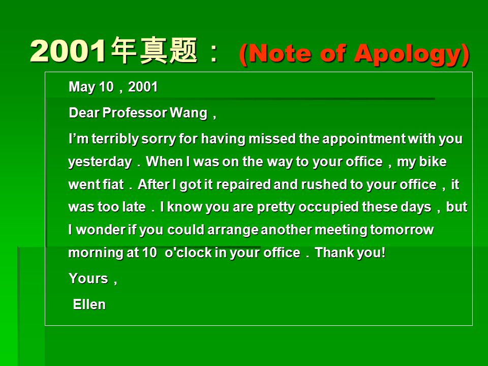 2001 年真题: (Note of Apology) May 10 , 2001 May 10 , 2001 Dear Professor Wang , Dear Professor Wang , I'm terribly sorry for having missed the appointme