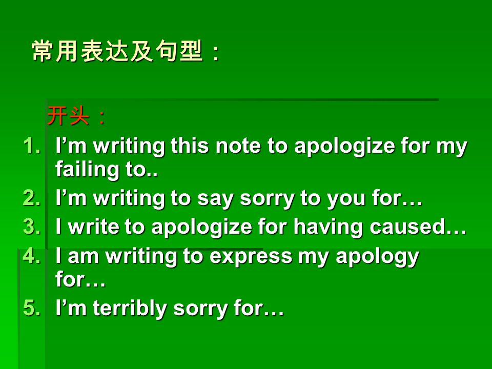 常用表达及句型: 开头: 开头: 1.I'm writing this note to apologize for my failing to.. 2.I'm writing to say sorry to you for… 3.I write to apologize for having cau