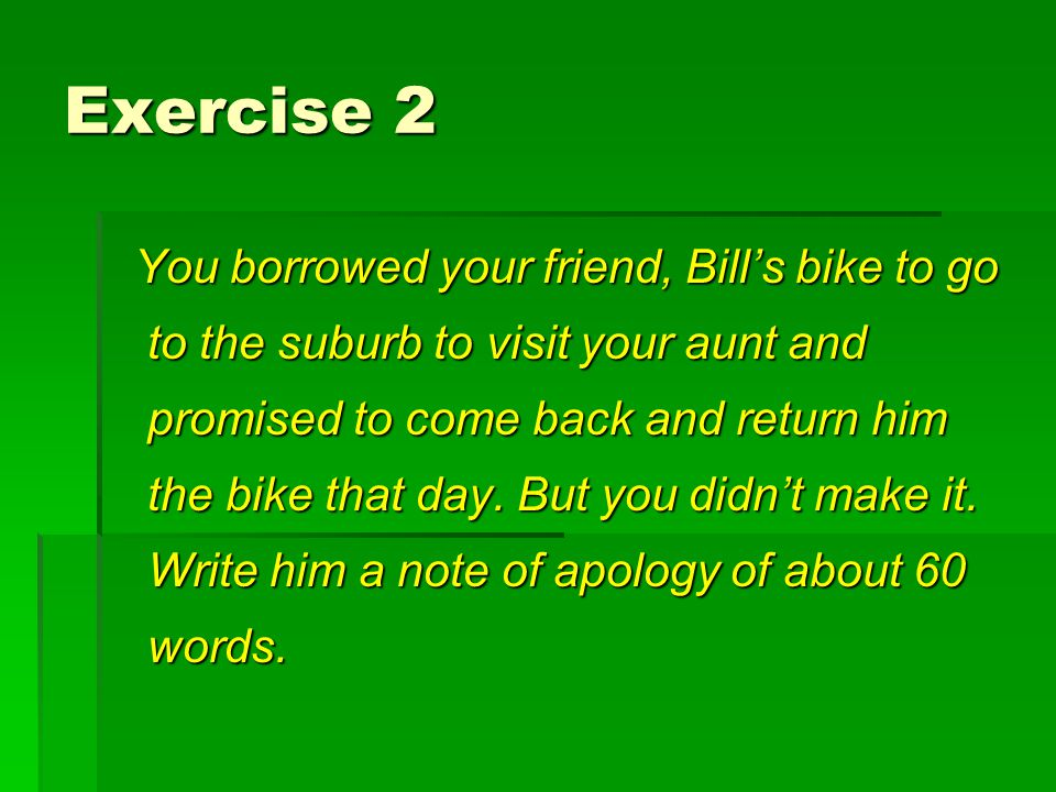 Exercise 2 You borrowed your friend, Bill's bike to go to the suburb to visit your aunt and promised to come back and return him the bike that day. Bu