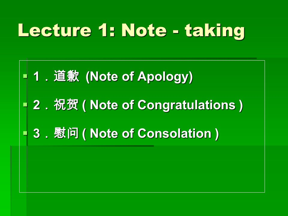 Lecture 1: Note - taking  1 .道歉 (Note of Apology)  2 .祝贺 ( Note of Congratulations )  3 .慰问 ( Note of Consolation )