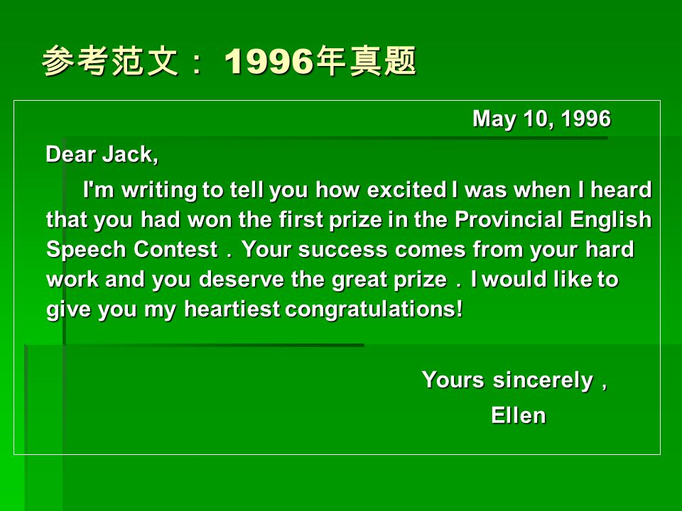 参考范文: 1996 年真题 May 10, 1996 May 10, 1996 Dear Jack, Dear Jack, I'm writing to tell you how excited I was when I heard that you had won the first prize