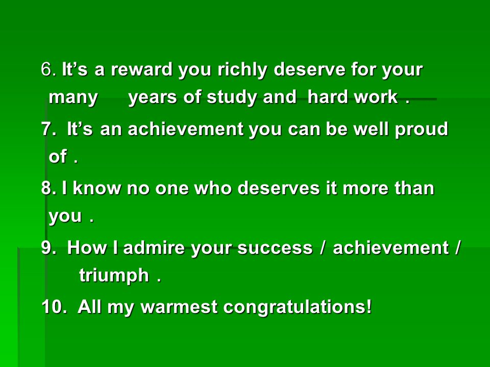 6. It's a reward you richly deserve for your many years of study and hard work . 6. It's a reward you richly deserve for your many years of study and