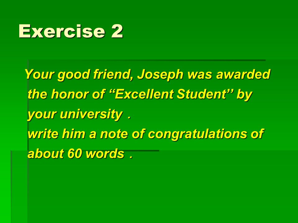 "Exercise 2 Your good friend, Joseph was awarded the honor of ""Excellent Student'' by your university . write him a note of congratulations of about 60"