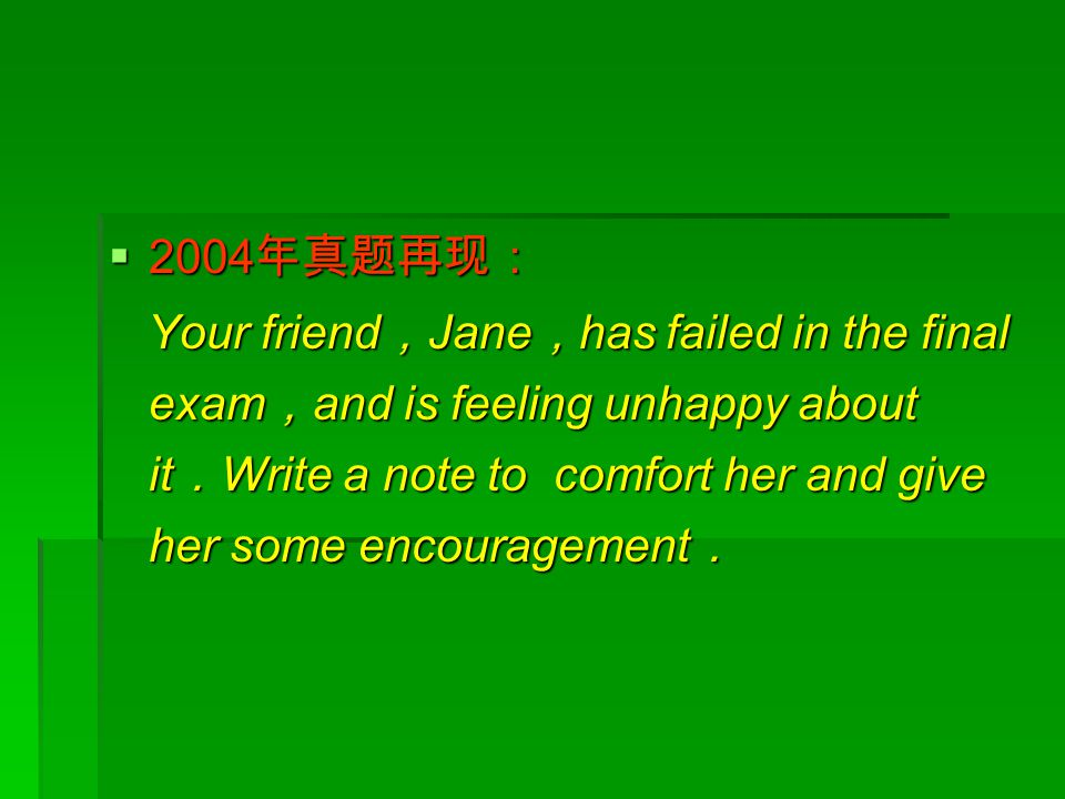  2004 年真题再现: Your friend , Jane , has failed in the final exam , and is feeling unhappy about it . Write a note to comfort her and give her some enco