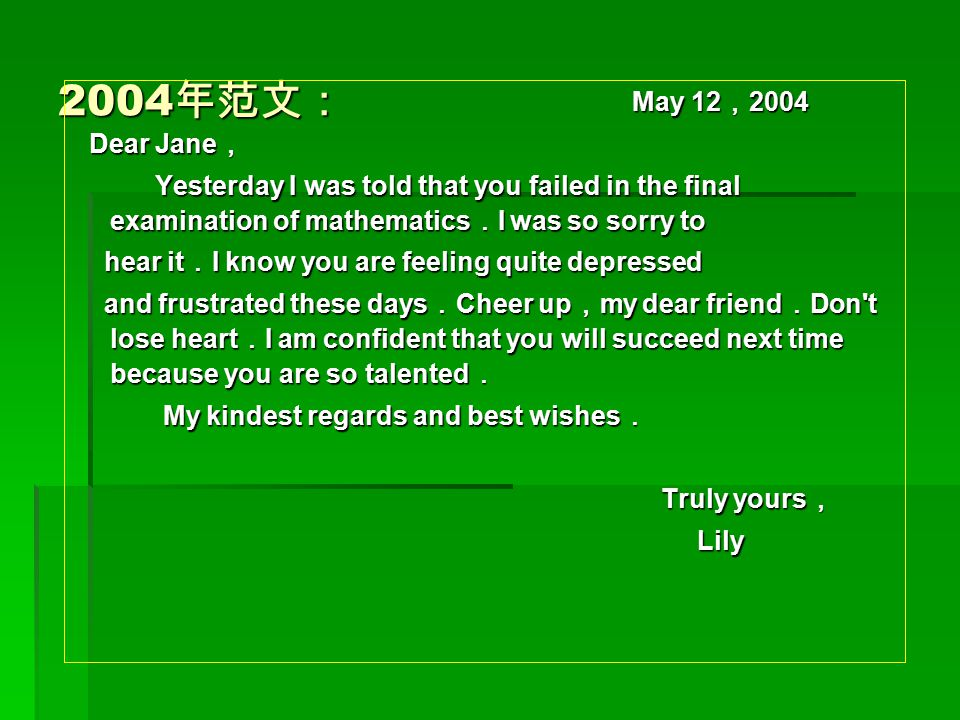 2004 年范文: May 12 , 2004 May 12 , 2004 Dear Jane , Dear Jane , Yesterday I was told that you failed in the final examination of mathematics . I was so