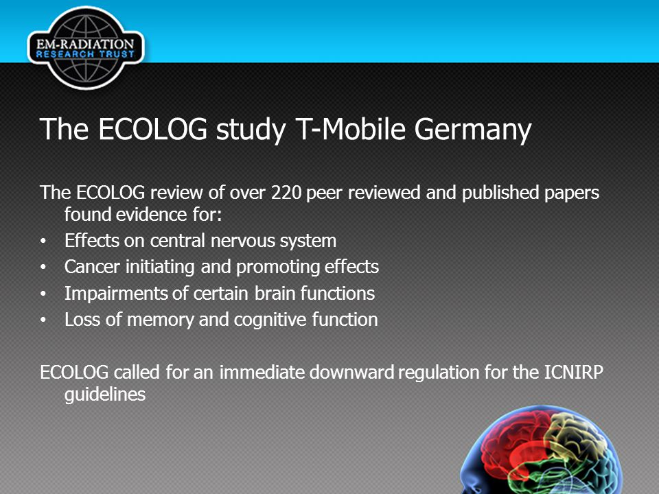 The ECOLOG study T-Mobile Germany The ECOLOG review of over 220 peer reviewed and published papers found evidence for: Effects on central nervous system Cancer initiating and promoting effects Impairments of certain brain functions Loss of memory and cognitive function ECOLOG called for an immediate downward regulation for the ICNIRP guidelines
