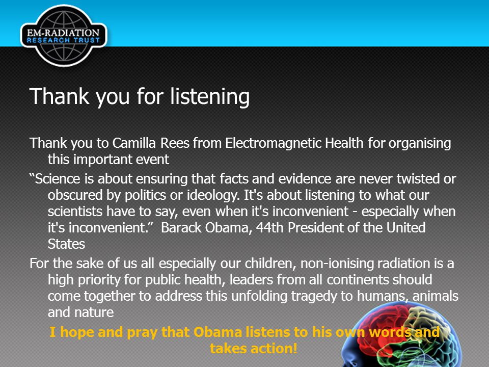 Thank you for listening Thank you to Camilla Rees from Electromagnetic Health for organising this important event Science is about ensuring that facts and evidence are never twisted or obscured by politics or ideology.