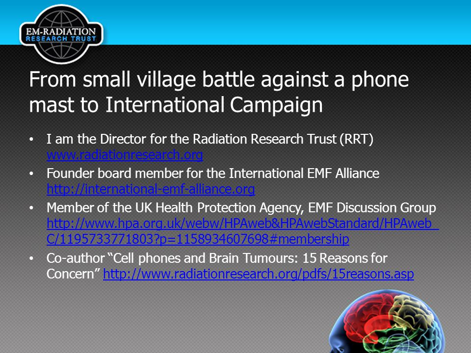 From small village battle against a phone mast to International Campaign I am the Director for the Radiation Research Trust (RRT) www.radiationresearch.org www.radiationresearch.org Founder board member for the International EMF Alliance http://international-emf-alliance.org http://international-emf-alliance.org Member of the UK Health Protection Agency, EMF Discussion Group http://www.hpa.org.uk/webw/HPAweb&HPAwebStandard/HPAweb_ C/1195733771803?p=1158934607698#membership http://www.hpa.org.uk/webw/HPAweb&HPAwebStandard/HPAweb_ C/1195733771803?p=1158934607698#membership Co-author Cell phones and Brain Tumours: 15 Reasons for Concern http://www.radiationresearch.org/pdfs/15reasons.asphttp://www.radiationresearch.org/pdfs/15reasons.asp