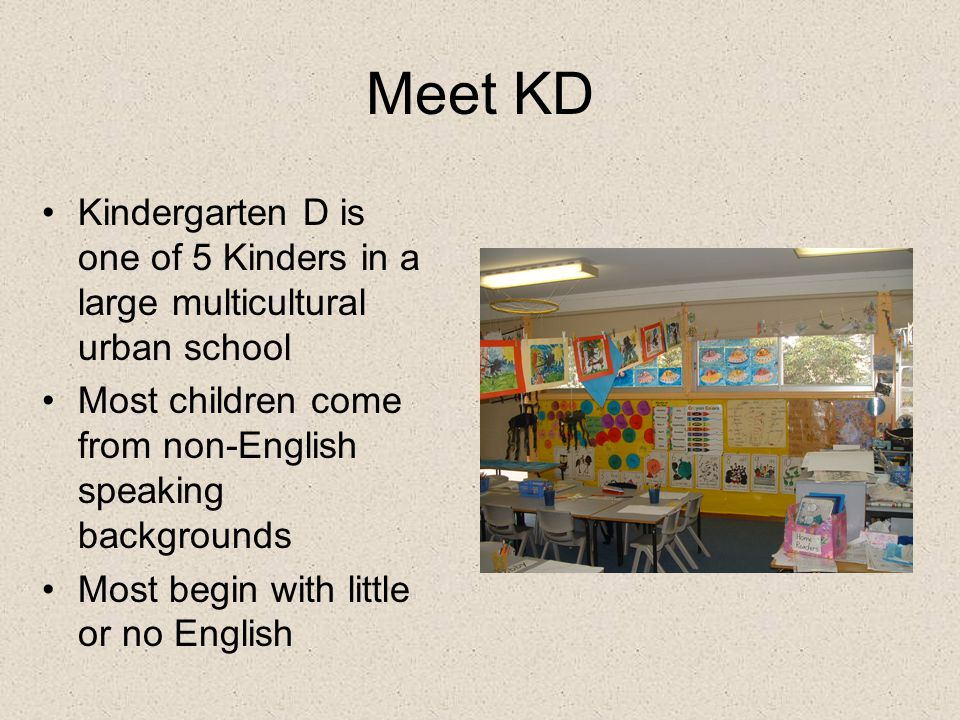 Meet KD Kindergarten D is one of 5 Kinders in a large multicultural urban school Most children come from non-English speaking backgrounds Most begin with little or no English