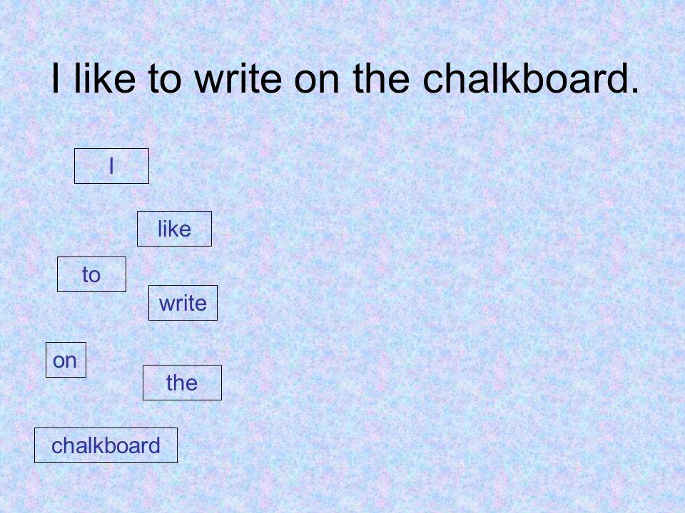 I like to write on the chalkboard. I like to write on the chalkboard
