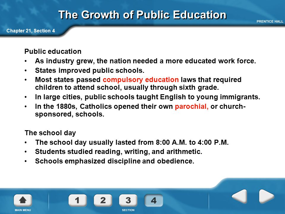 Chapter 21, Section 4 The Growth of Public Education Public education As industry grew, the nation needed a more educated work force. States improved