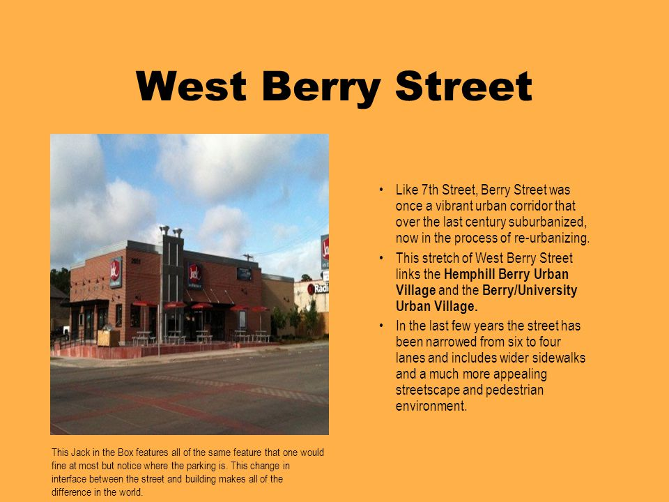 West Berry Street Like 7th Street, Berry Street was once a vibrant urban corridor that over the last century suburbanized, now in the process of re-urbanizing.