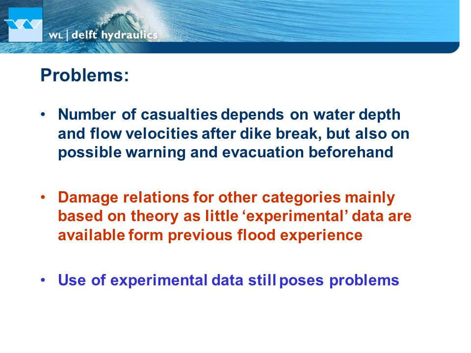 Problems: Number of casualties depends on water depth and flow velocities after dike break, but also on possible warning and evacuation beforehand Damage relations for other categories mainly based on theory as little 'experimental' data are available form previous flood experience Use of experimental data still poses problems