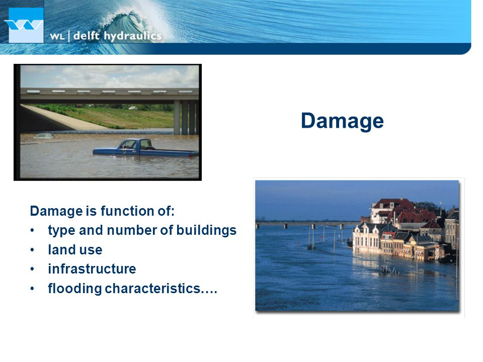 Damage Damage is function of: type and number of buildings land use infrastructure flooding characteristics….