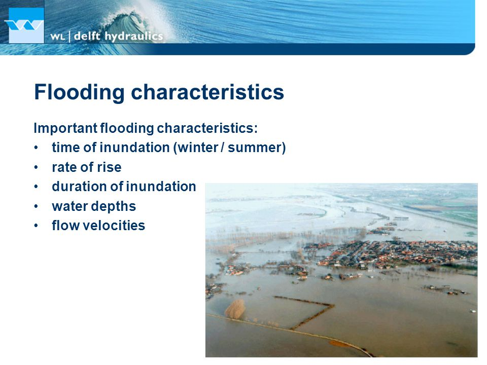 Important flooding characteristics: time of inundation (winter / summer) rate of rise duration of inundation water depths flow velocities Flooding characteristics
