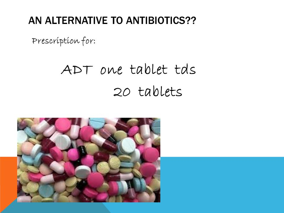 AN ALTERNATIVE TO ANTIBIOTICS Prescription for: ADT one tablet tds 20 tablets
