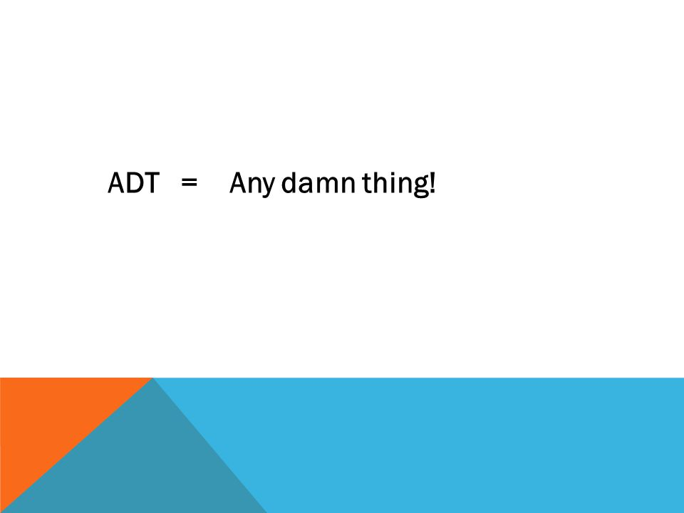 ADT = Any damn thing!