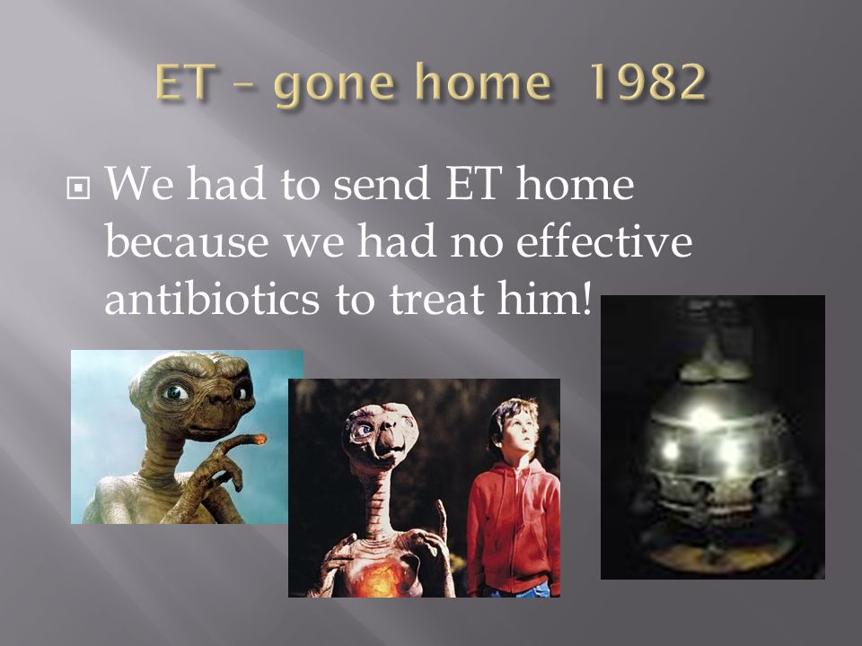  We had to send ET home because we had no effective antibiotics to treat him!