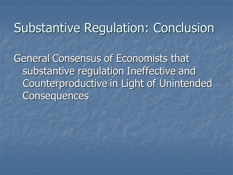 Substantive Regulation: Conclusion General Consensus of Economists that substantive regulation Ineffective and Counterproductive in Light of Unintended Consequences