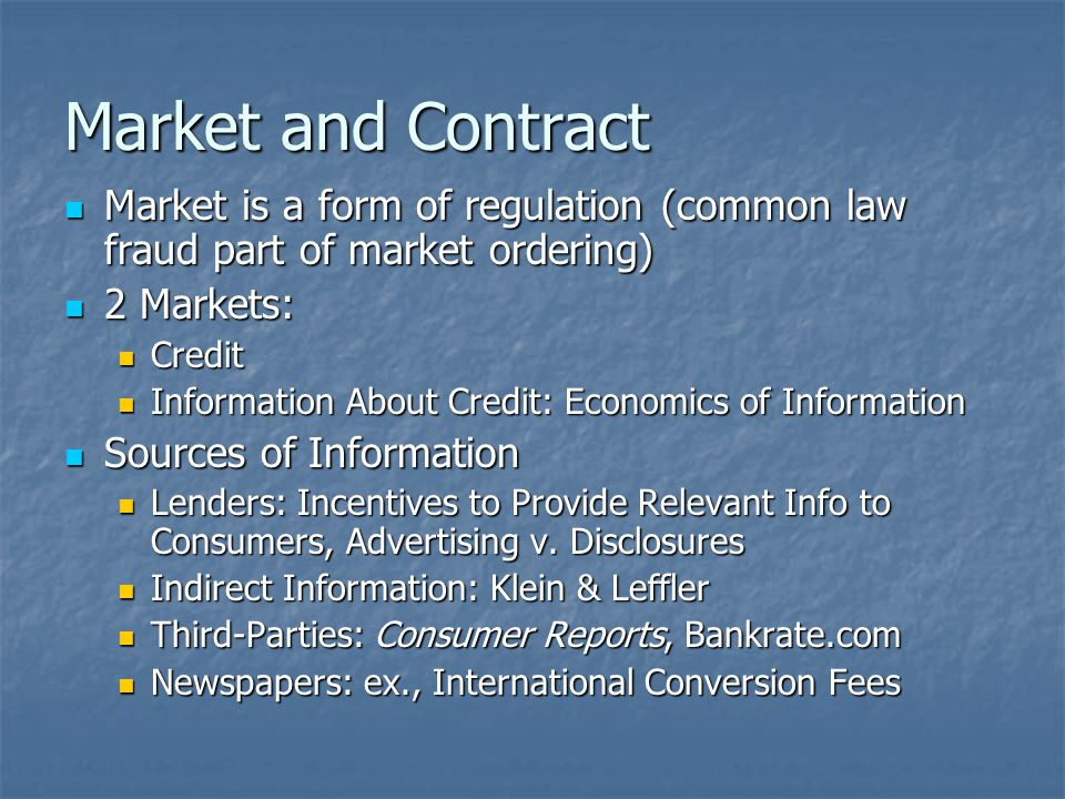 Market and Contract Market is a form of regulation (common law fraud part of market ordering) Market is a form of regulation (common law fraud part of market ordering) 2 Markets: 2 Markets: Credit Credit Information About Credit: Economics of Information Information About Credit: Economics of Information Sources of Information Sources of Information Lenders: Incentives to Provide Relevant Info to Consumers, Advertising v.