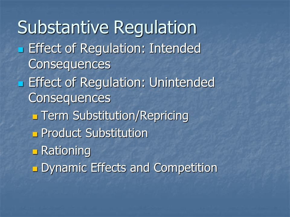 Substantive Regulation Effect of Regulation: Intended Consequences Effect of Regulation: Intended Consequences Effect of Regulation: Unintended Consequences Effect of Regulation: Unintended Consequences Term Substitution/Repricing Term Substitution/Repricing Product Substitution Product Substitution Rationing Rationing Dynamic Effects and Competition Dynamic Effects and Competition