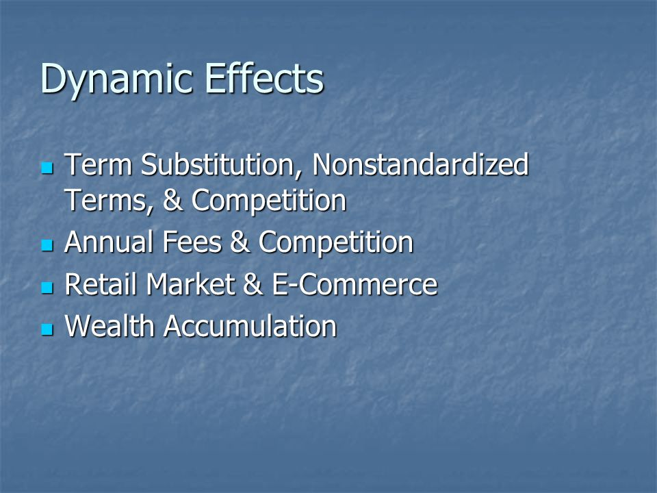 Dynamic Effects Term Substitution, Nonstandardized Terms, & Competition Term Substitution, Nonstandardized Terms, & Competition Annual Fees & Competition Annual Fees & Competition Retail Market & E-Commerce Retail Market & E-Commerce Wealth Accumulation Wealth Accumulation