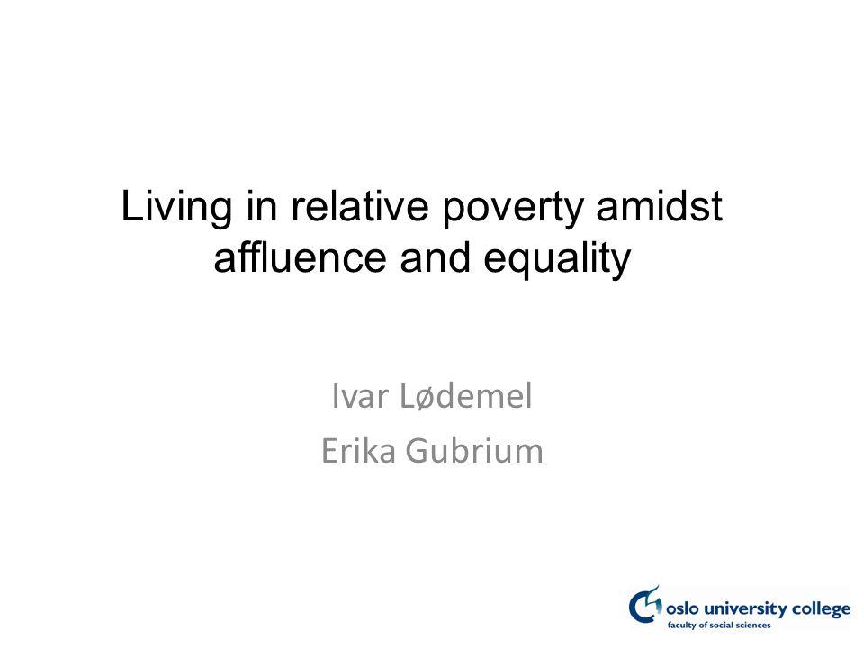 Living in relative poverty amidst affluence and equality Ivar Lødemel Erika Gubrium