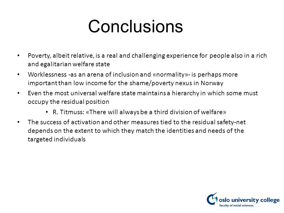 Conclusions Poverty, albeit relative, is a real and challenging experience for people also in a rich and egalitarian welfare state Worklessness -as an arena of inclusion and «normality»- is perhaps more important than low income for the shame/poverty nexus in Norway Even the most universal welfare state maintains a hierarchy in which some must occupy the residual position R.